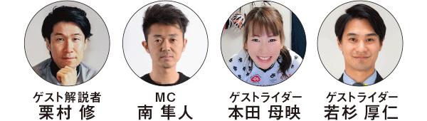 Guest commentator: Osamu Kurimura /MC: The south Hayato/guest rider: hondembotsuri/guest rider: Atsushi Wakasugi